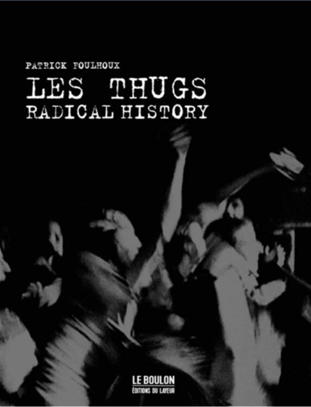 LES THUGS, RADICAL HISTORY de Patrick Foulhoux / Editions Le Boulon. -  Nyctalopes